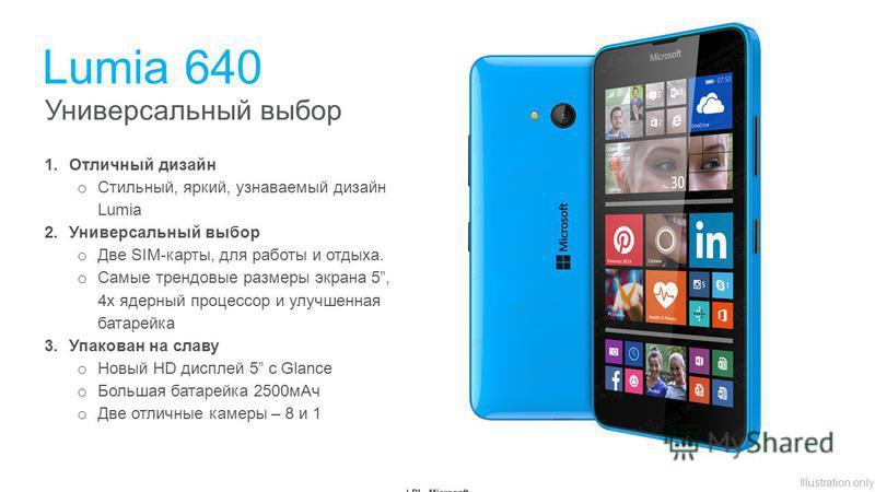 Illustration only Универсальный выбор Lumia 640 1. Отличный дизайн o Стильный, яркий, узнаваемый дизайн Lumia 2. Универсальный выбор o Две SIM-карты, для работы и отдыха. o Самые трендовые размеры экрана 5, 4 х ядерный процессор и улучшенная батарейк