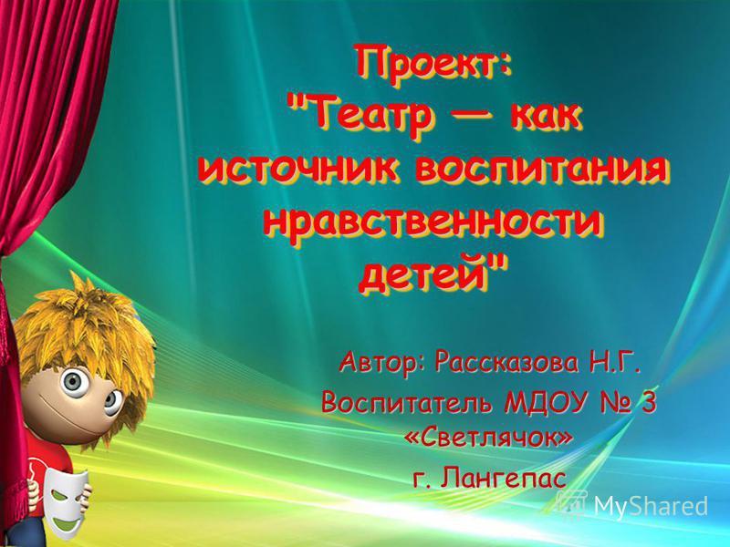 Проект: Театр как источник воспитания нравственности детей Автор: Рассказова Н.Г. Воспитатель МДОУ 3 «Светлячок» г. Лангепас