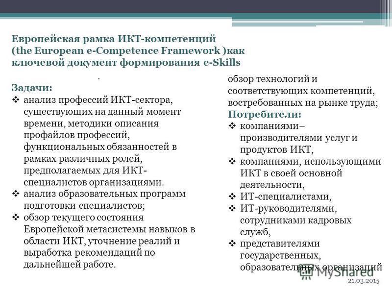 Европейская рамка ИКТ-компетенций (the European e-Competence Framework )как ключевой документ формирования e-Skills 21.03.2015 4 обзор технологий и соответствующих компетенций, востребованных на рынке труда; Потребители: компаниями– производителями у