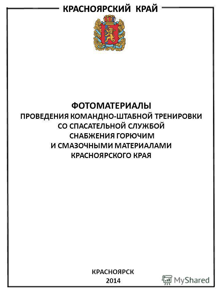 КРАСНОЯРСКИЙ КРАЙ ФОТОМАТЕРИАЛЫ ПРОВЕДЕНИЯ КОМАНДНО-ШТАБНОЙ ТРЕНИРОВКИ СО СПАСАТЕЛЬНОЙ СЛУЖБОЙ СНАБЖЕНИЯ ГОРЮЧИМ И СМАЗОЧНЫМИ МАТЕРИАЛАМИ КРАСНОЯРСКОГО КРАЯ КРАСНОЯРСК 2014