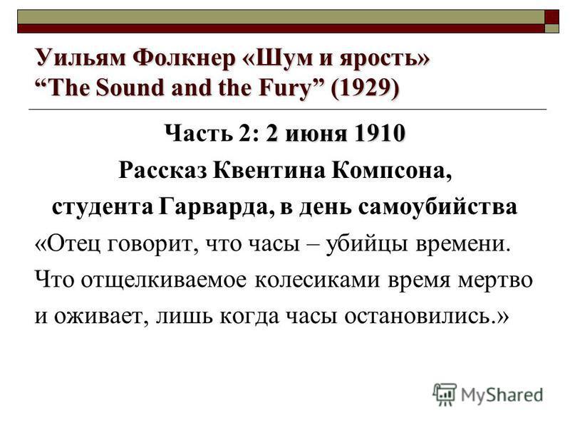 Уильям Фолкнер «Шум и ярость» The Sound and the Fury (1929) 2 июня 1910 Часть 2: 2 июня 1910 Рассказ Квентина Компсона, студента Гарварда, в день самоубийства «Отец говорит, что часы – убийцы времени. Что отщелкиваемое колесиками время мертво и ожива