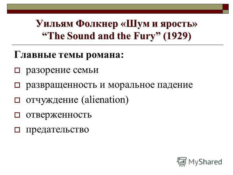 Уильям Фолкнер «Шум и ярость» The Sound and the Fury (1929) Главные темы романа: разорение семьи развращенность и моральное падение отчуждение (alienation) отверженность предательство