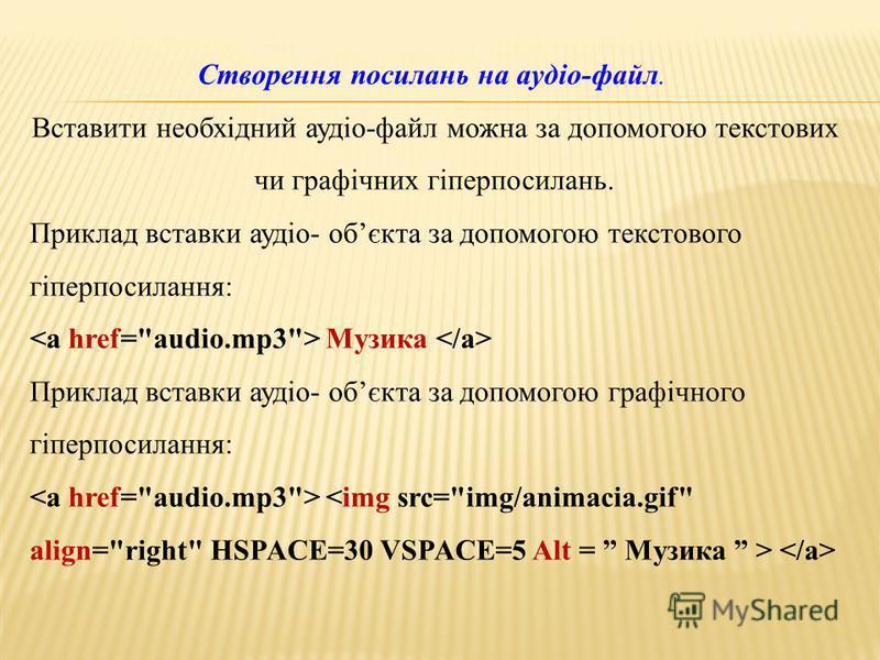 Створення посилань на аудіо-файл. Вставити необхідний аудіо-файл можно за допомогою текстовых чи графічних гіперпосилань. Приклад вставки аудіо- обєкта за допомогою текстового гіперпосилання: Музика Приклад вставки аудіо- обєкта за допомогою графічно
