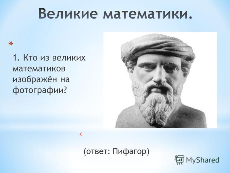 * 1. Кто из великих математиков изображён на фотографии? * (ответ: Пифагор)
