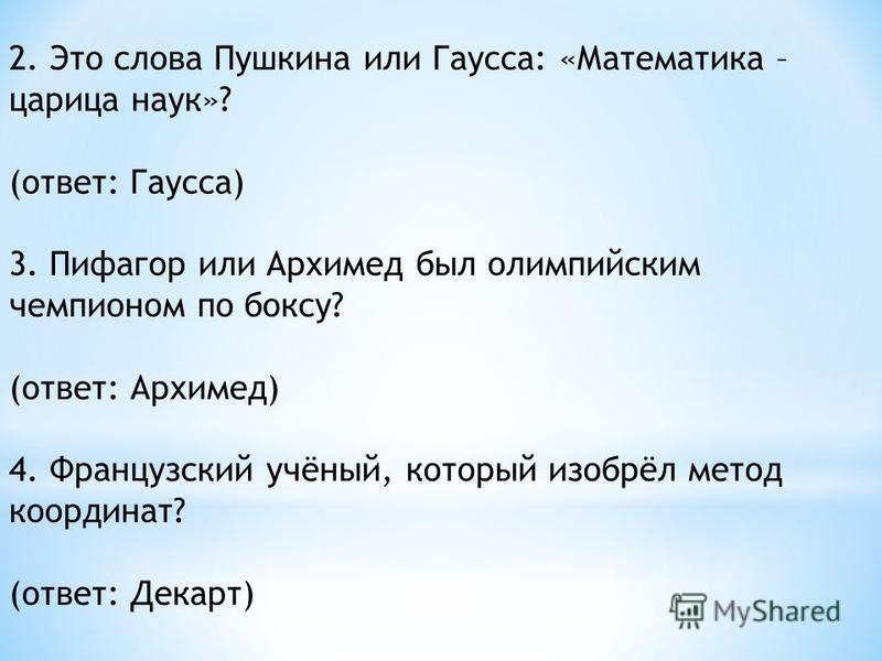 2. Это слова Пушкина или Гаусса: «Математика – царица наук»? (ответ: Гаусса) 3. Пифагор или Архимед был олимпийским чемпионом по боксу? (ответ: Архимед) 4. Французский учёный, который изобрёл метод координат? (ответ: Декарт)