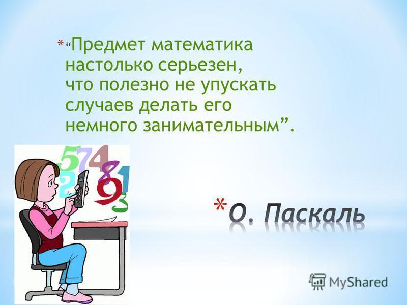 * Предмет математика настолько серьезен, что полезно не упускать случаев делать его немного занимательным.