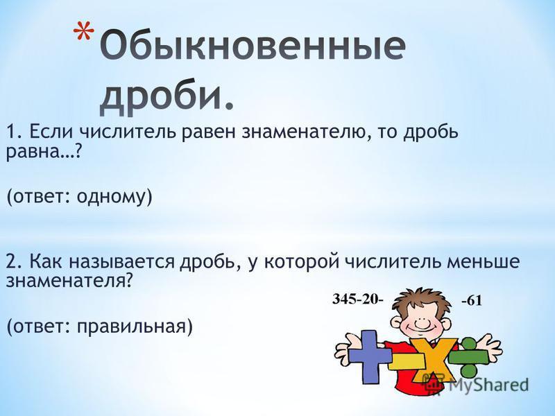 1. Если числитель равен знаменателю, то дробь равна…? (ответ: одному) 2. Как называется дробь, у которой числитель меньше знаменателя? (ответ: правильная)
