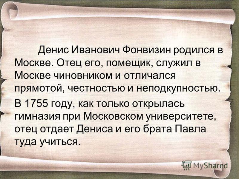 Денис Иванович Фонвизин родился в Москве. Отец его, помещик, служил в Москве чиновником и отличался прямотой, честностью и неподкупностью. В 1755 году, как только открылась гимназия при Московском университете, отец отдает Дениса и его брата Павла ту