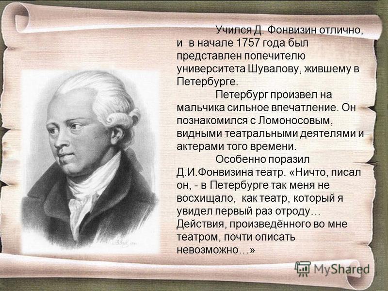 Учился Д. Фонвизин отлично, и в начале 1757 года был представлен попечителю университета Шувалову, жившему в Петербурге. Петербург произвел на мальчика сильное впечатление. Он познакомился с Ломоносовым, видными театральными деятелями и актерами того