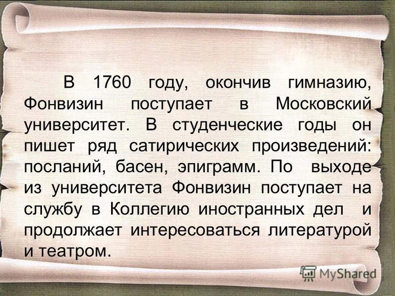 В 1760 году, окончив гимназию, Фонвизин поступает в Московский университет. В студенческие годы он пишет ряд сатирических произведений: посланий, басен, эпиграмм. По выходе из университета Фонвизин поступает на службу в Коллегию иностранных дел и про
