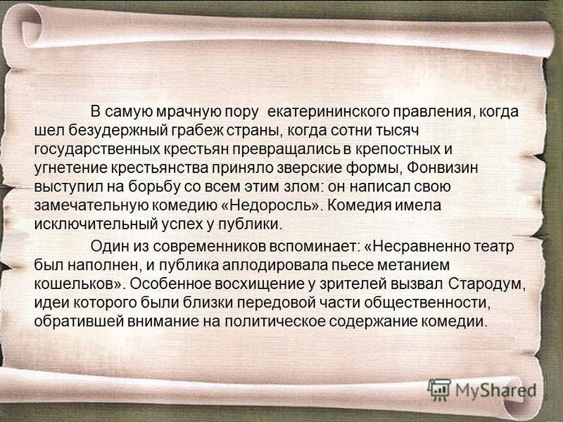 В самую мрачную пору екатерининского правления, когда шел безудержный грабеж страны, когда сотни тысяч государственных крестьян превращались в крепостных и угнетение крестьянства приняло зверские формы, Фонвизин выступил на борьбу со всем этим злом: