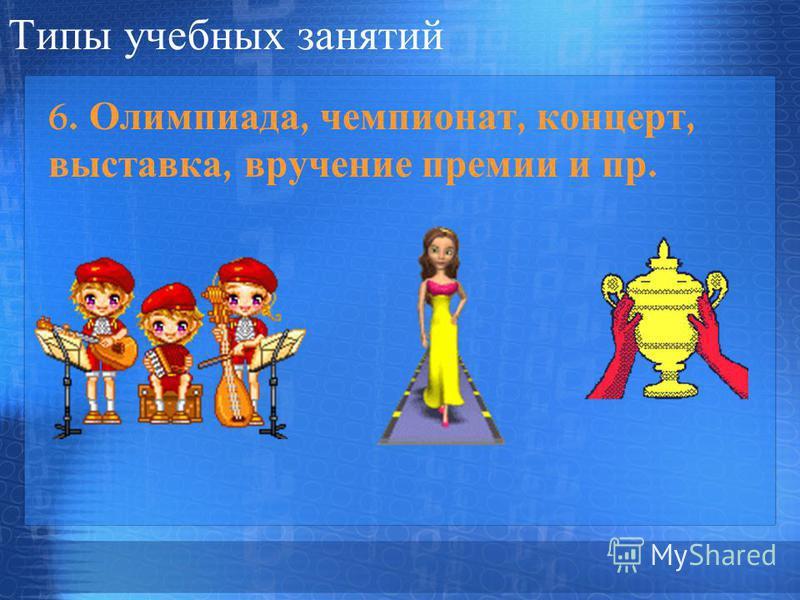 Типы учебных занятий 6. Олимпиада, чемпионат, концерт, выставка, вручение премии и пр.