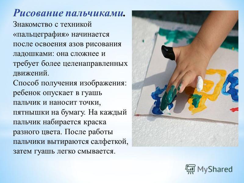 Рисование пальчиками. Знакомство с техникой «пальцеграфия» начинается после освоения азов рисования ладошками: она сложнее и требует более целенаправленных движений. Способ получения изображения: ребенок опускает в гуашь пальчик и наносит точки, пятн