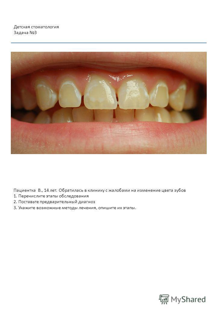 Пациентка В., 14 лет. Обратилась в клинику с жалобами на изменение цвета зубов 1. Перечислите этапы обследования 2. Поставьте предварительный диагноз 3. Укажите возможные методы лечения, опишите их этапы. Детская стоматология Задача 3