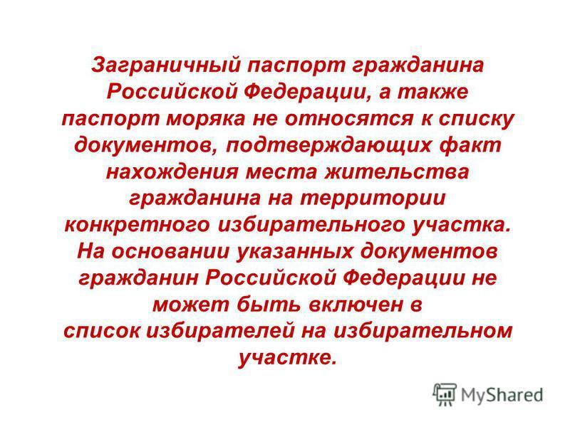 Заграничный паспорт гражданина Российской Федерации, а также паспорт моряка не относятся к списку документов, подтверждающих факт нахождения места жительства гражданина на территории конкретного избирательного участка. На основании указанных документ