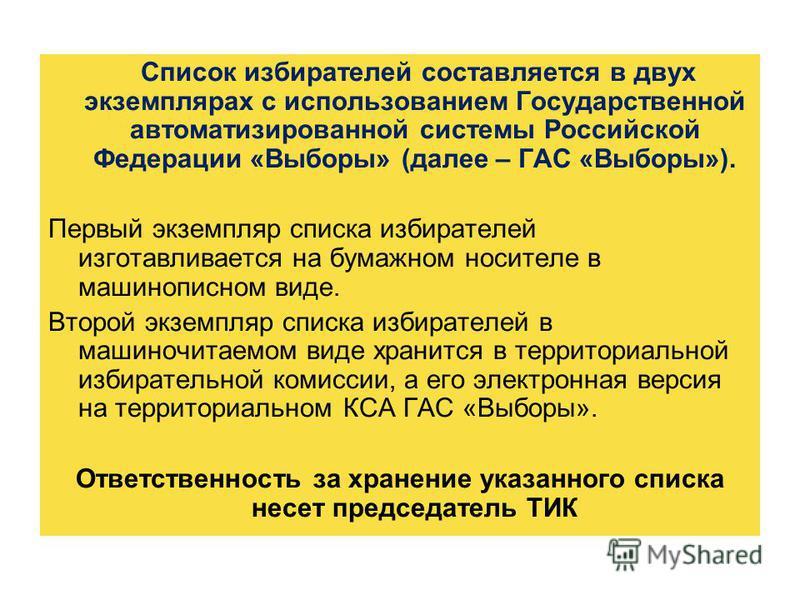 Список избирателей составляется в двух экземплярах с использованием Государственной автоматизированной системы Российской Федерации «Выборы» (далее – ГАС «Выборы»). Первый экземпляр списка избирателей изготавливается на бумажном носителе в машинописн