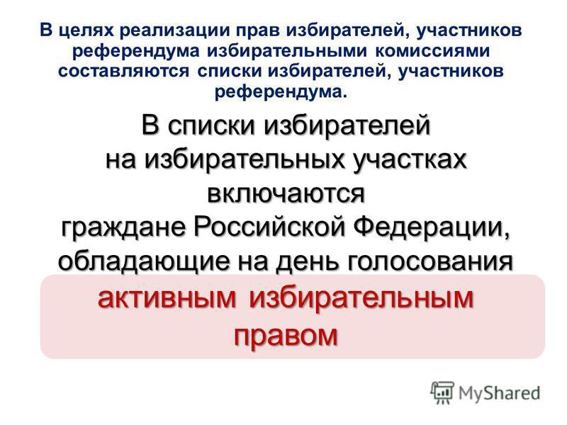 В списки избирателей на избирательных участках включаются граждане Российской Федерации, обладающие на день голосования активным избирательным правом В целях реализации прав избирателей, участников референдума избирательными комиссиями составляются с