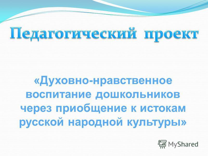 «Духовно-нравственное воспитание дошкольников через приобщение к истокам русской народной культуры»