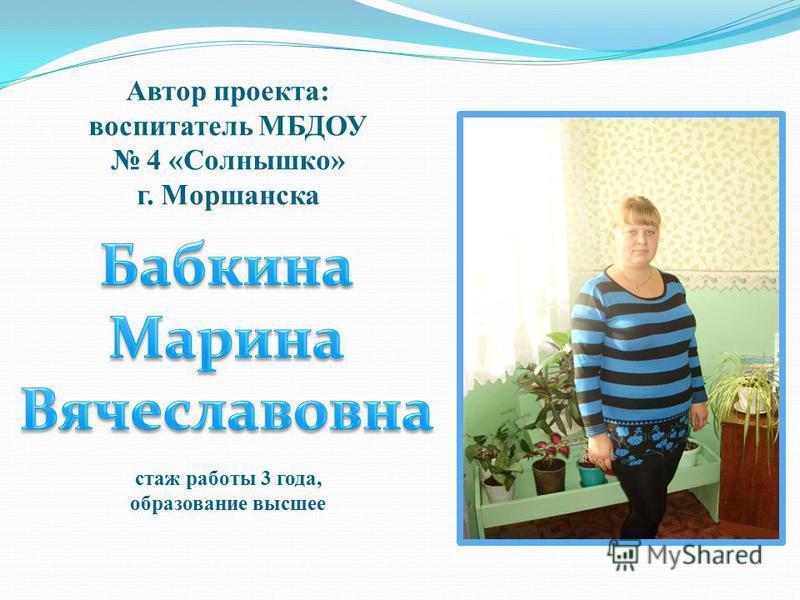 Автор проекта: воспитатель МБДОУ 4 «Солнышко» г. Моршанска стаж работы 3 года, образование высшее