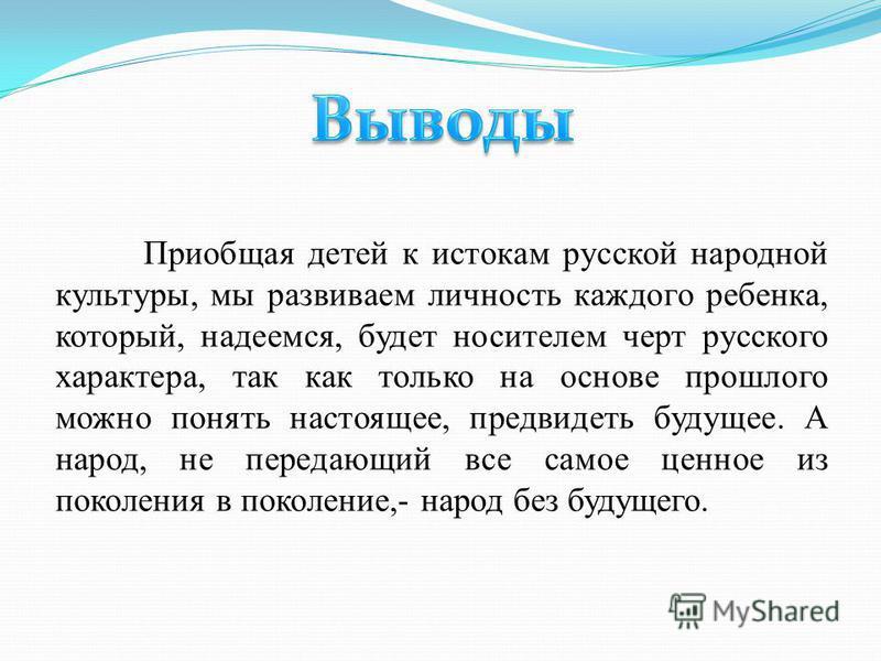 Приобщая детей к истокам русской народной культуры, мы развиваем личность каждого ребенка, который, надеемся, будет носителем черт русского характера, так как только на основе прошлого можно понять настоящее, предвидеть будущее. А народ, не передающи