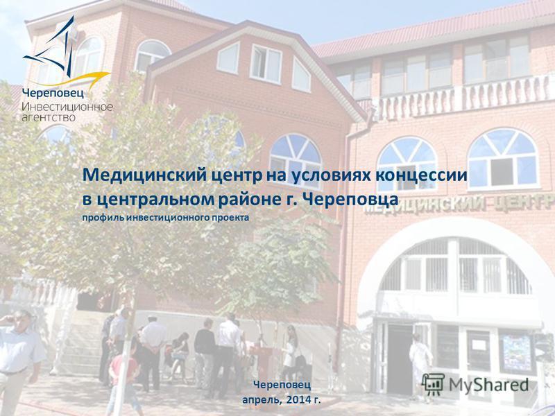 Медицинский центр на условиях концессии в центральном районе г. Череповца профиль инвестиционного проекта Череповец апрель, 2014 г.