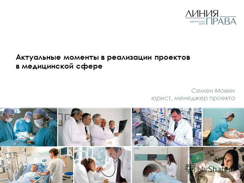 Актуальные моменты в реализации проектов в медицинской сфере Семен Мокин юрист, менеджер проекта