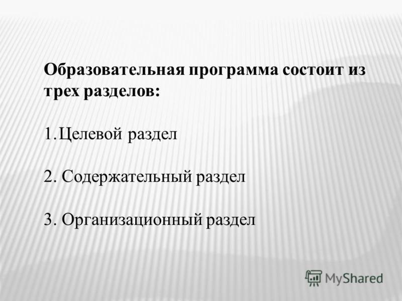 Образовательная программа состоит из трех разделов: 1. Целевой раздел 2. Содержательный раздел 3. Организационный раздел
