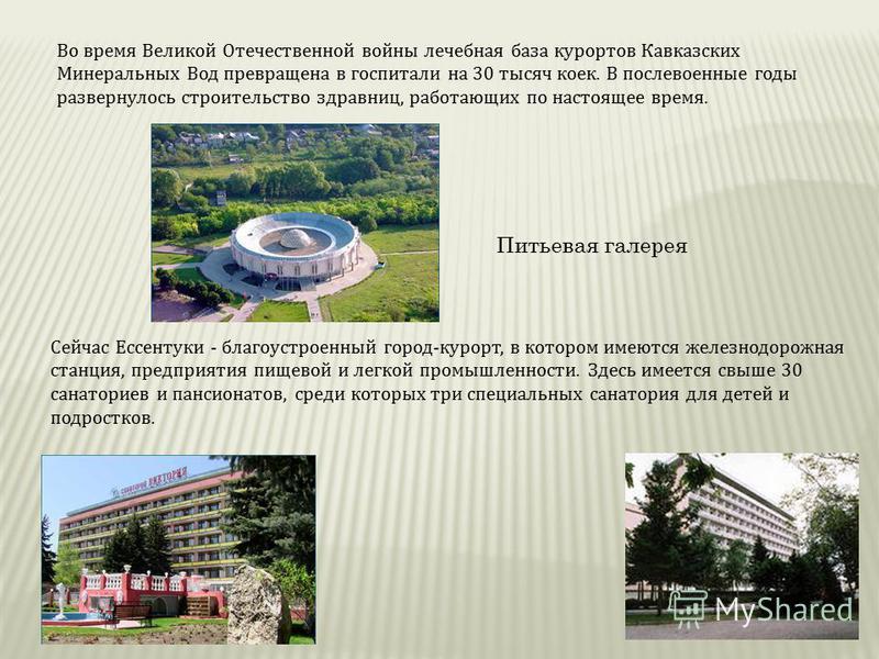Во время Великой Отечественной войны лечебная база курортов Кавказских Минеральных Вод превращена в госпитали на 30 тысяч коек. В послевоенные годы развернулось строительство здравниц, работающих по настоящее время. Сейчас Ессентуки - благоустроенный