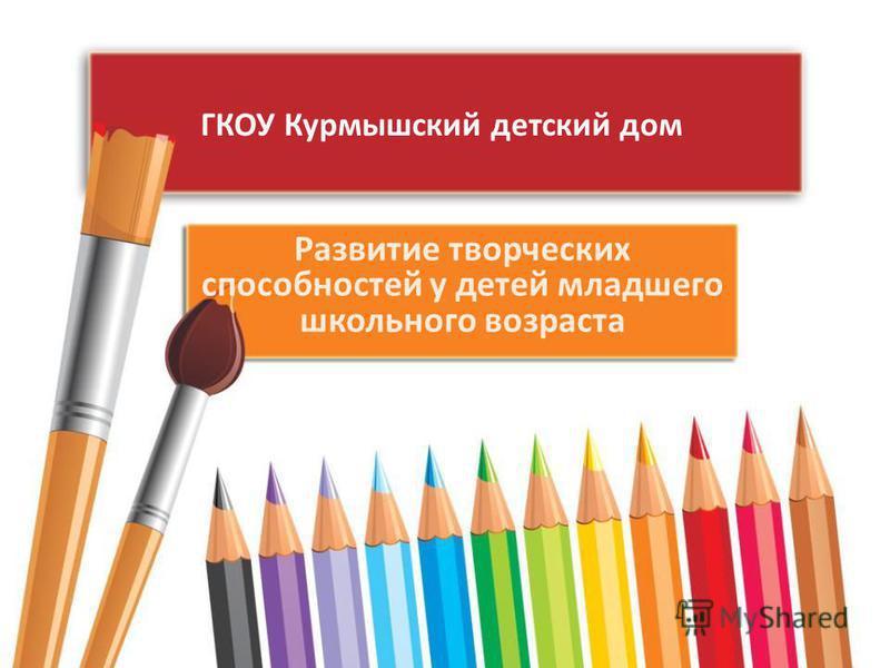 ГКОУ Курмышский детский дом Развитие творческих способностей у детей младшего школьного возраста