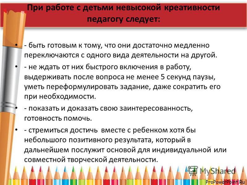 ProPowerPoint.Ru При работе с детьми невысокой креативности педагогу следует: - быть готовым к тому, что они достаточно медленно переключаются с одного вида деятельности на другой. - не ждать от них быстрого включения в работу, выдерживать после вопр