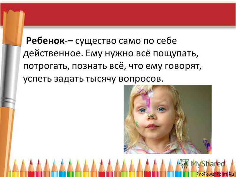 ProPowerPoint.Ru Ребенок-– существо само по себе действенное. Ему нужно всё пощупать, потрогать, познать всё, что ему говорят, успеть задать тысячу вопросов.