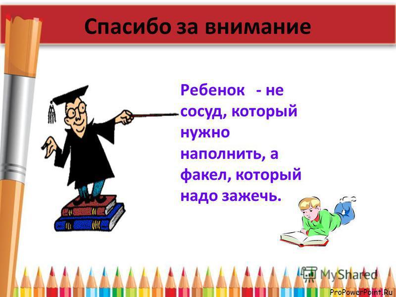 ProPowerPoint.Ru Спасибо за внимание Ребенок - не сосуд, который нужно наполнить, а факел, который надо зажечь.
