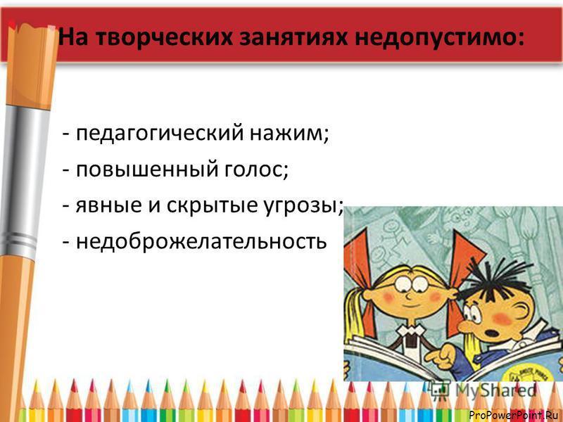 ProPowerPoint.Ru На творческих занятиях недопустимо: - педагогический нажим; - повышенный голос; - явные и скрытые угрозы; - недоброжелательность