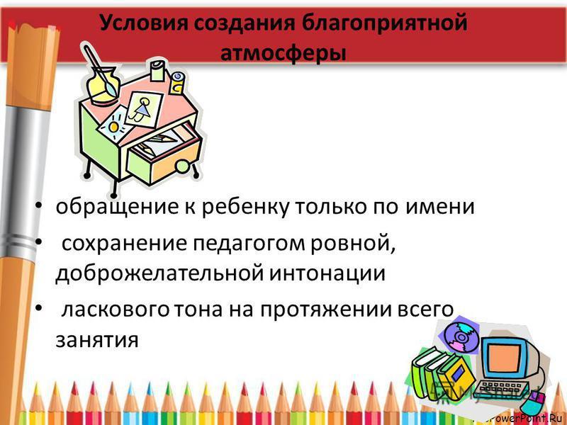 ProPowerPoint.Ru Условия создания благоприятной атмосферы обращение к ребенку только по имени сохранение педагогом ровной, доброжелательной интонации ласкового тона на протяжении всего занятия