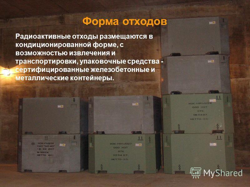 Форма отходов Радиоактивные отходы размещаются в кондиционированной форме, с возможностью извлечения и транспортировки, упаковочные средства - сертифицированные железобетонные и металлические контейнеры.