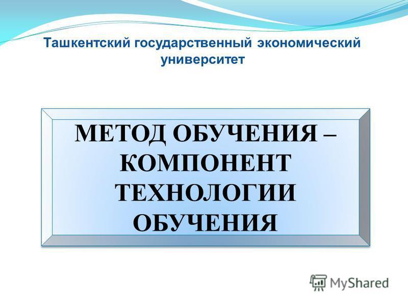 МЕТОД ОБУЧЕНИЯ – КОМПОНЕНТ ТЕХНОЛОГИИ ОБУЧЕНИЯ МЕТОД ОБУЧЕНИЯ – КОМПОНЕНТ ТЕХНОЛОГИИ ОБУЧЕНИЯ Ташкентский государственный экономический университет