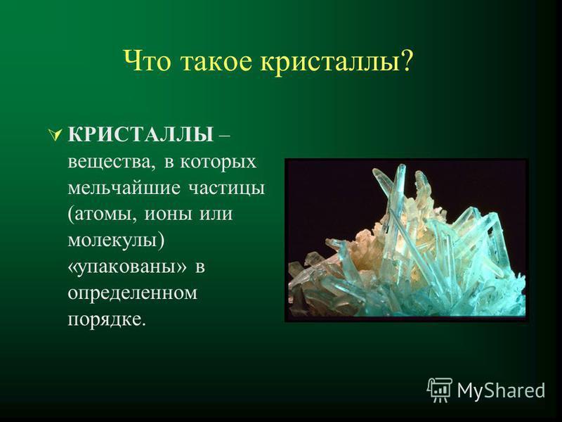 Что такое кристаллы? КРИСТАЛЛЫ – вещества, в которых мельчайшие частицы (атомы, ионы или молекулы) «упакованы» в определенном порядке.