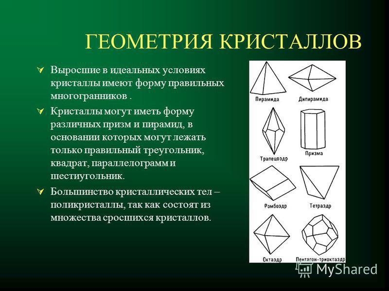 ГЕОМЕТРИЯ КРИСТАЛЛОВ Выросшие в идеальных условиях кристаллы имеют форму правильных многогранников. Кристаллы могут иметь форму различных призм и пирамид, в основании которых могут лежать только правильный треугольник, квадрат, параллелограмм и шести