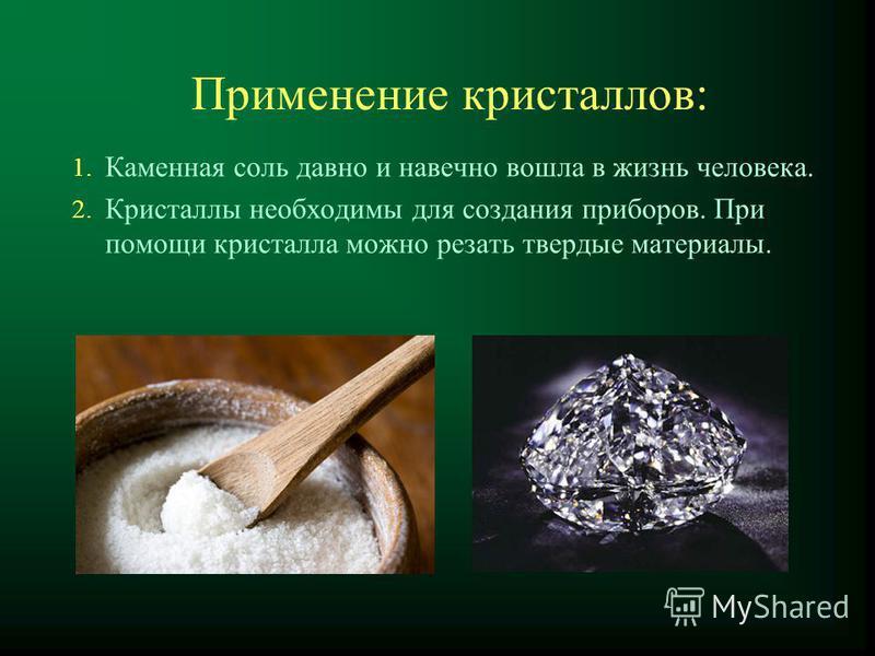Применение кристаллов: 1. Каменная соль давно и навечно вошла в жизнь человека. 2. Кристаллы необходимы для создания приборов. При помощи кристалла можно резать твердые материалы.