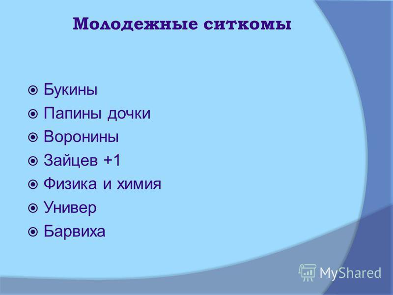 Молодежные ситкомы Букины Папины дочки Воронины Зайцев +1 Физика и химия Универ Барвиха