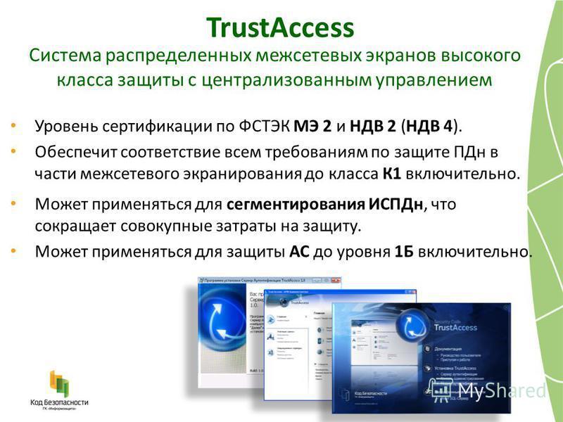 TrustAccess Уровень сертификации по ФСТЭК МЭ 2 и НДВ 2 (НДВ 4). Обеспечит соответствие всем требованиям по защите ПДн в части межсетевого экранирования до класса К1 включительно. Может применяться для сегментирования ИСПДн, что сокращает совокупные з