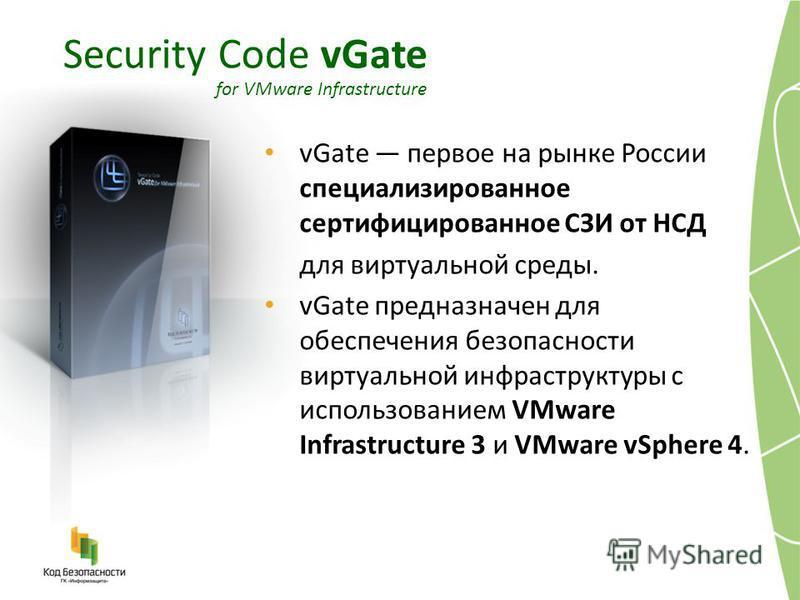 vGate первое на рынке России специализированное сертифицированное СЗИ от НСД для виртуальной среды. vGate предназначен для обеспечения безопасности виртуальной инфраструктуры с использованием VMware Infrastructure 3 и VMware vSphere 4. Security Code