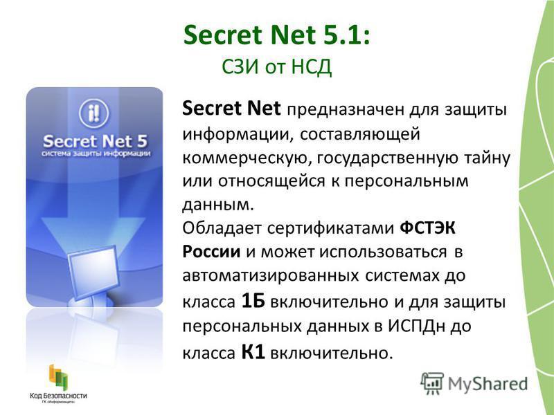 Secret Net предназначен для защиты информации, составляющей коммерческую, государственную тайну или относящейся к персональным данным. Обладает сертификатами ФСТЭК России и может использоваться в автоматизированных системах до класса 1Б включительно