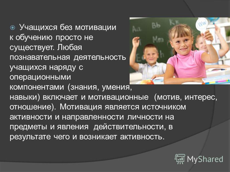 Учащихся без мотивации к обучению просто не существует. Любая познавательная деятельность учащихся наряду с операционными компонентами (знания, умения, навыки) включает и мотивационные (мотив, интерес, отношение). Мотивация является источником активн