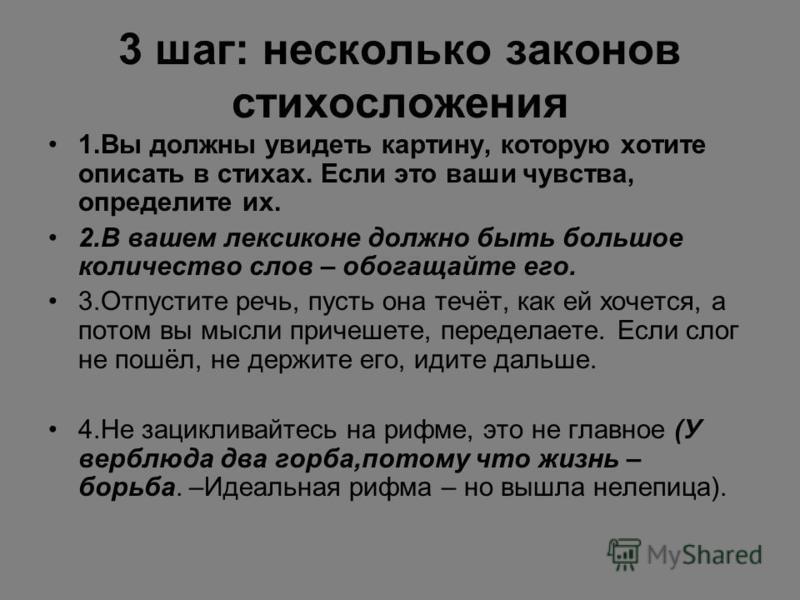 3 шаг: несколько законов стихосложения 1.Вы должны увидеть картину, которую хотите описать в стихах. Если это ваши чувства, определите их. 2.В вашем лексиконе должно быть большое количество слов – обогащайте его. 3.Отпустите речь, пусть она течёт, ка