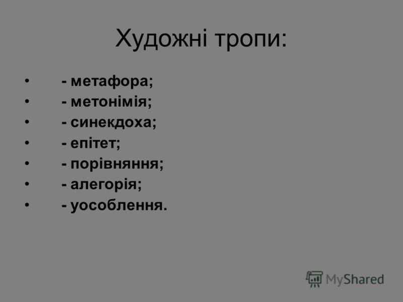 Художні тропи: - метафора; - метонімія; - синекдоха; - епітет; - порівняння; - алегорія; - уособлення.