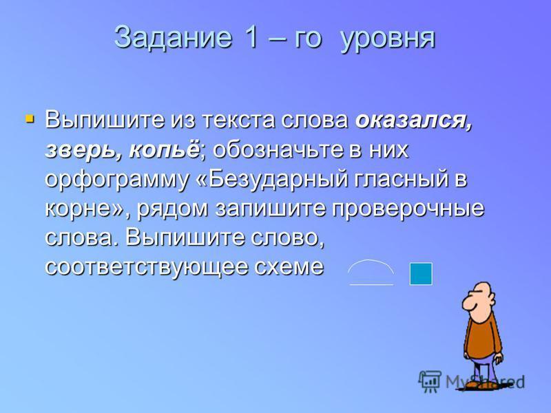 Задание 1 – го уровня Выпишите из текста слова оказался, зверь, копьё; обозначьте в них орфограмму «Безударный гласный в корне», рядом запишите проверочные слова. Выпишите слово, соответствующее схеме Выпишите из текста слова оказался, зверь, копьё;