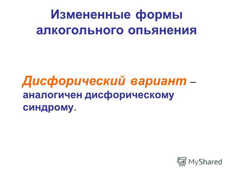 Измененные формы алкогольного опьянения Дисфорический вариант – аналогичен дисфорическому синдрому.
