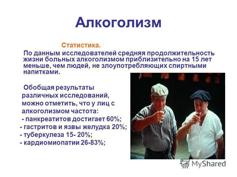 Алкоголизм Статистика. По данным исследователей средняя продолжительность жизни больных алкоголизмом приблизительно на 15 лет меньше, чем людей, не злоупотребляющих спиртными напитками. Обобщая результаты различных исследований, можно отметить, что у