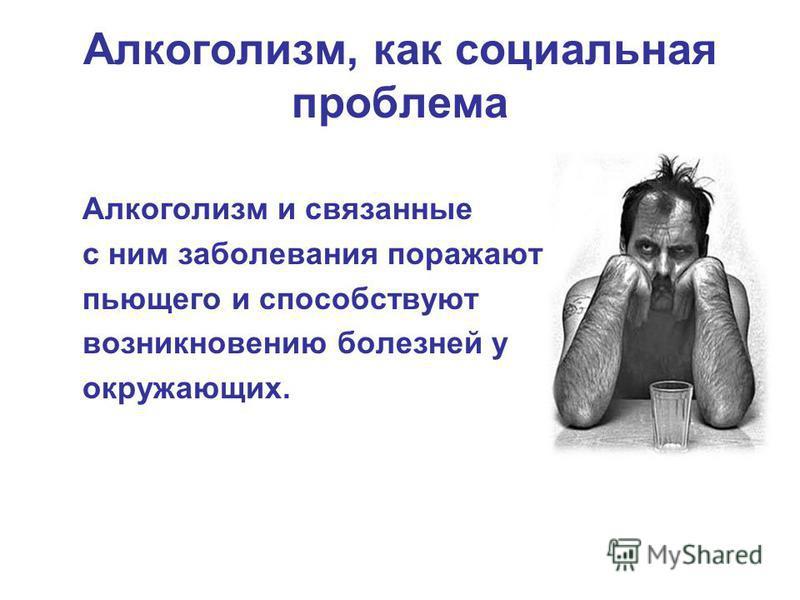 Алкоголизм, как социальная проблема Алкоголизм и связанные с ним заболевания поражают пьющего и способствуют возникновению болезней у окружающих.